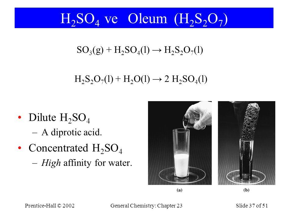Prentice-Hall © 2002General Chemistry: Chapter 23Slide 37 of 51 H 2 SO 4 ve Oleum (H 2 S 2 O 7 ) SO 3 (g) + H 2 SO 4 (l) → H 2 S 2 O 7 (l) H 2 S 2 O 7