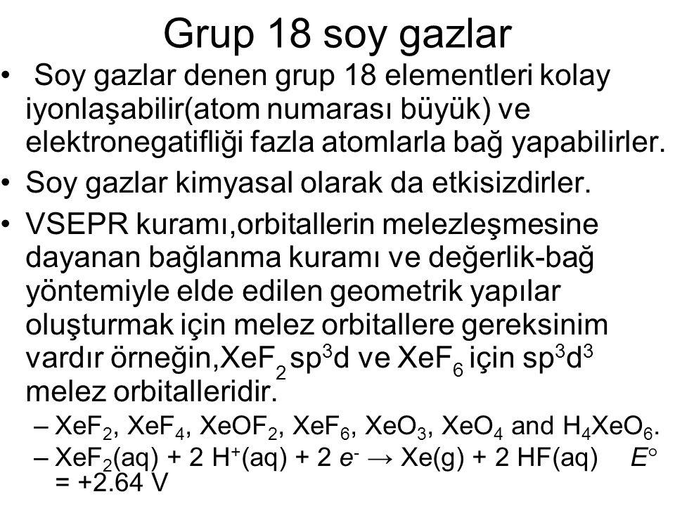 Grup 18 soy gazlar Soy gazlar denen grup 18 elementleri kolay iyonlaşabilir(atom numarası büyük) ve elektronegatifliği fazla atomlarla bağ yapabilirle