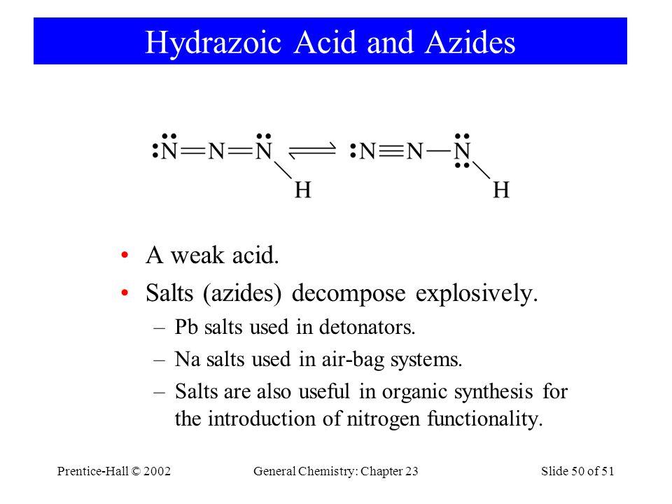 Prentice-Hall © 2002General Chemistry: Chapter 23Slide 50 of 51 Hydrazoic Acid and Azides A weak acid. Salts (azides) decompose explosively. –Pb salts