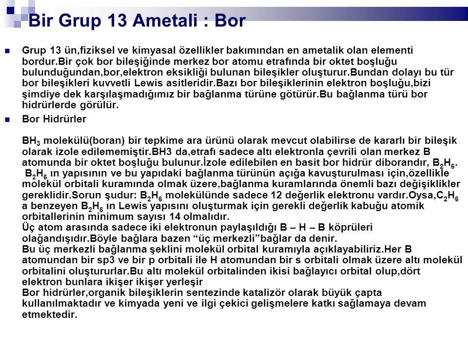 Bir Grup 13 Ametali : Bor Grup 13 ün,fiziksel ve kimyasal özellikler bakımından en ametalik olan elementi bordur.Bir çok bor bileşiğinde merkez bor at