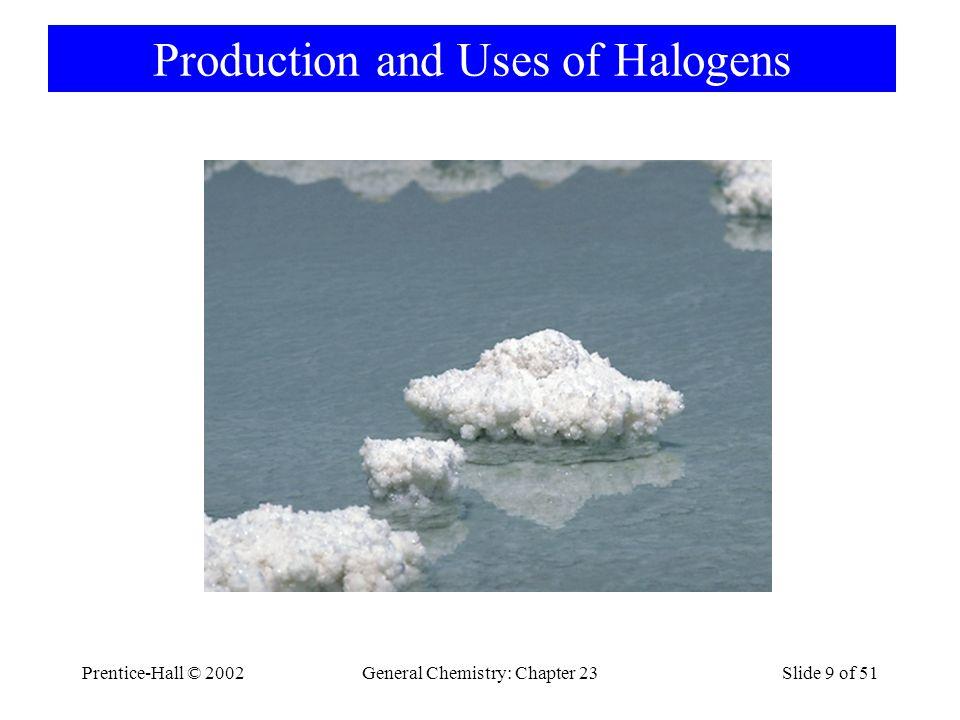 Prentice-Hall © 2002General Chemistry: Chapter 23Slide 10 of 51 Halogenlerin eldesi F 2 ve Cl 2 elektrolizle NaCl Elektrolizi  Na + 1/2 Cl 2 Br Deniz suyunda 70 ppm Br - Cl 2 ile olup yükselrgenir.