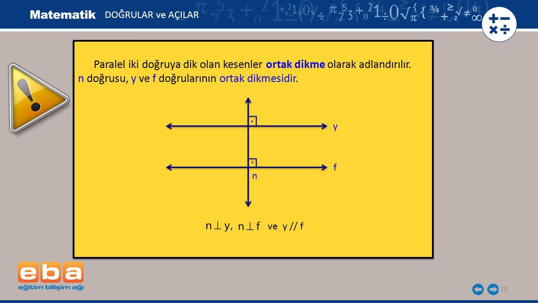 10 Paralel iki doğruya dik olan kesenler ortak dikme olarak adlandırılır. n doğrusu, y ve f doğrularının ortak dikmesidir. Paralel iki doğruya dik ola