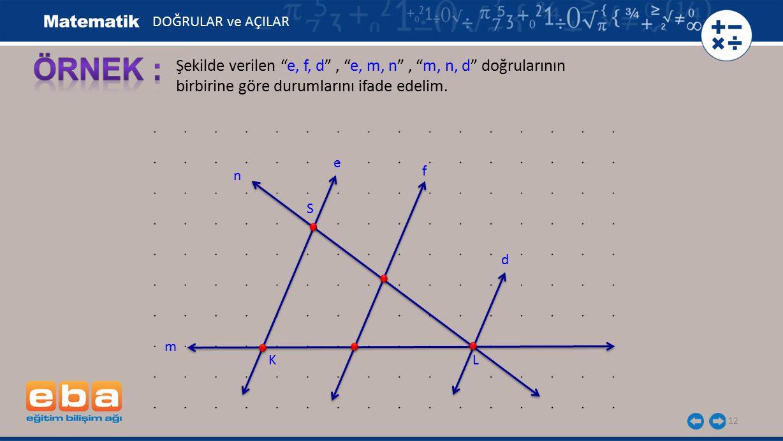 """12 Şekilde verilen """"e, f, d"""", """"e, m, n"""", """"m, n, d"""" doğrularının birbirine göre durumlarını ifade edelim. DOĞRULAR ve AÇILAR S KL e f m d n"""