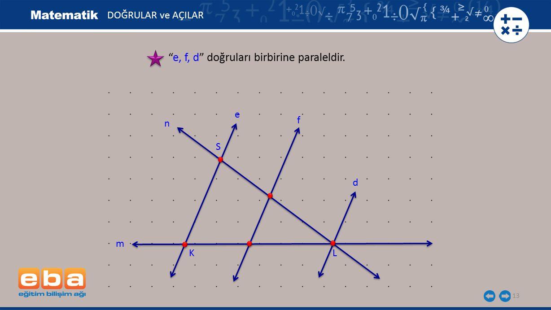 """13 """"e, f, d"""" doğruları birbirine paraleldir. DOĞRULAR ve AÇILAR S KL e f m d n"""