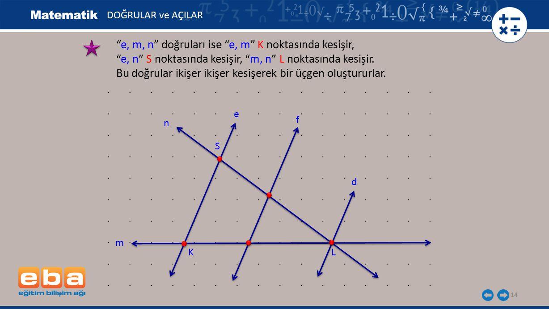 """14 """"e, m, n"""" doğruları ise """"e, m"""" K noktasında kesişir, """"e, n"""" S noktasında kesişir, """"m, n"""" L noktasında kesişir. Bu doğrular ikişer ikişer kesişerek"""