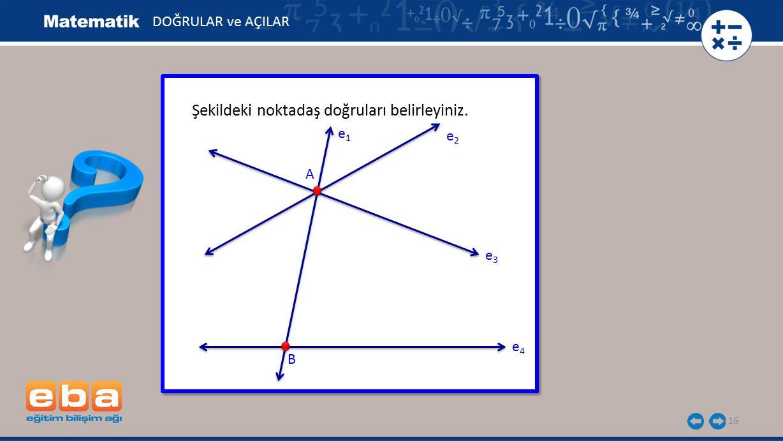 16 Şekildeki noktadaş doğruları belirleyiniz. A B e2e2 e1e1 DOĞRULAR ve AÇILAR e4e4 e3e3