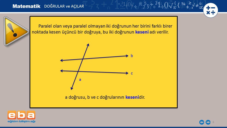 8 Paralel olan veya paralel olmayan iki doğrunun her birini farklı birer noktada kesen üçüncü bir doğruya, bu iki doğrunun keseni adı verilir. a doğru