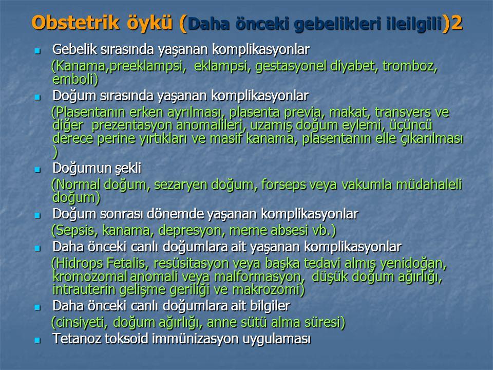 Obstetrik öykü ( Daha önceki gebelikleri ileilgili )2 Gebelik sırasında yaşanan komplikasyonlar Gebelik sırasında yaşanan komplikasyonlar (Kanama,preeklampsi, eklampsi, gestasyonel diyabet, tromboz, emboli) (Kanama,preeklampsi, eklampsi, gestasyonel diyabet, tromboz, emboli) Doğum sırasında yaşanan komplikasyonlar Doğum sırasında yaşanan komplikasyonlar (Plasentanın erken ayrılması, plasenta previa, makat, transvers ve diğer prezentasyon anomalileri, uzamış doğum eylemi, üçüncü derece perine yırtıkları ve masif kanama, plasentanın elle çıkarılması ) (Plasentanın erken ayrılması, plasenta previa, makat, transvers ve diğer prezentasyon anomalileri, uzamış doğum eylemi, üçüncü derece perine yırtıkları ve masif kanama, plasentanın elle çıkarılması ) Doğumun şekli Doğumun şekli (Normal doğum, sezaryen doğum, forseps veya vakumla müdahaleli doğum) (Normal doğum, sezaryen doğum, forseps veya vakumla müdahaleli doğum) Doğum sonrası dönemde yaşanan komplikasyonlar Doğum sonrası dönemde yaşanan komplikasyonlar (Sepsis, kanama, depresyon, meme absesi vb.) (Sepsis, kanama, depresyon, meme absesi vb.) Daha önceki canlı doğumlara ait yaşanan komplikasyonlar Daha önceki canlı doğumlara ait yaşanan komplikasyonlar (Hidrops Fetalis, resüsitasyon veya başka tedavi almış yenidoğan, kromozomal anomali veya malformasyon, düşük doğum ağırlığı, intrauterin gelişme geriliği ve makrozomi) (Hidrops Fetalis, resüsitasyon veya başka tedavi almış yenidoğan, kromozomal anomali veya malformasyon, düşük doğum ağırlığı, intrauterin gelişme geriliği ve makrozomi) Daha önceki canlı doğumlara ait bilgiler Daha önceki canlı doğumlara ait bilgiler (cinsiyeti, doğum ağırlığı, anne sütü alma süresi) (cinsiyeti, doğum ağırlığı, anne sütü alma süresi) Tetanoz toksoid immünizasyon uygulaması Tetanoz toksoid immünizasyon uygulaması
