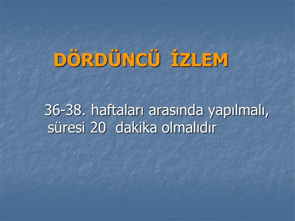 DÖRDÜNCÜ İZLEM 36-38.haftaları arasında yapılmalı, süresi 20 dakika olmalıdır 36-38.