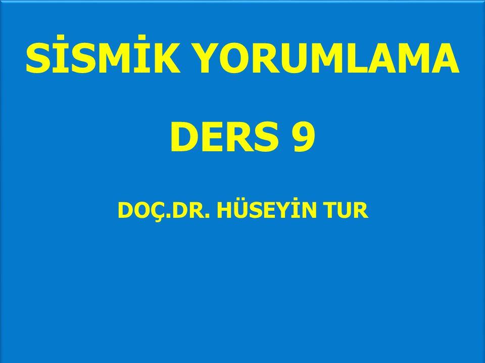SİSMİK YORUMLAMA DERS 9 DOÇ.DR. HÜSEYİN TUR SİSMİK YORUMLAMA DERS 9 DOÇ.DR. HÜSEYİN TUR