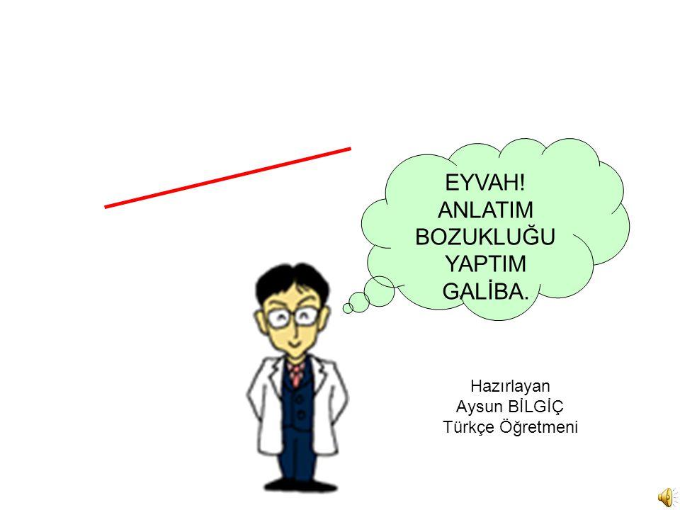 EYVAH! ANLATIM BOZUKLUĞU YAPTIM GALİBA. Hazırlayan Aysun BİLGİÇ Türkçe Öğretmeni