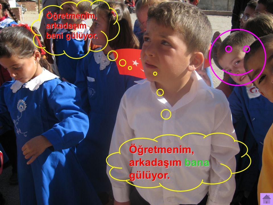 Öğretmenim, arkadaşım beni gülüyor. Öğretmenim, arkadaşım bana gülüyor.