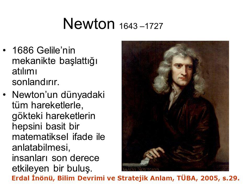 Newton 1643 –1727 1686 Gelile'nin mekanikte başlattığı atılımı sonlandırır. Newton'un dünyadaki tüm hareketlerle, gökteki hareketlerin hepsini basit b
