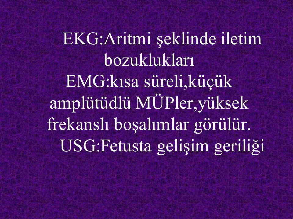 EKG:Aritmi şeklinde iletim bozuklukları EMG:kısa süreli,küçük amplütüdlü MÜPler,yüksek frekanslı boşalımlar görülür. USG:Fetusta gelişim geriliği
