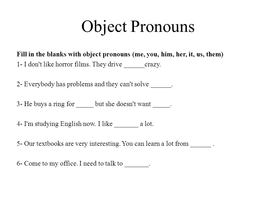 Object Pronouns Fill in the blanks with object pronouns (me, you, him, her, it, us, them) 1- I don't like horror films. They drive ______crazy. 2- Eve