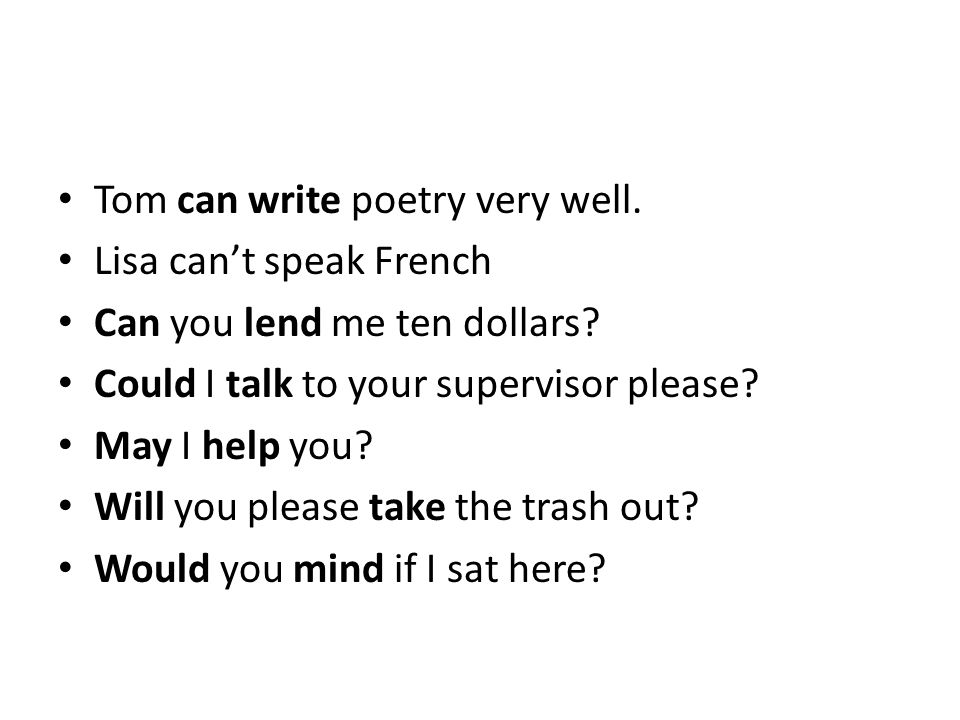 Tom can write poetry very well. Lisa can't speak French Can you lend me ten dollars? Could I talk to your supervisor please? May I help you? Will you