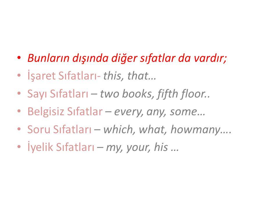 Bunların dışında diğer sıfatlar da vardır; İşaret Sıfatları- this, that… Sayı Sıfatları – two books, fifth floor.. Belgisiz Sıfatlar – every, any, som