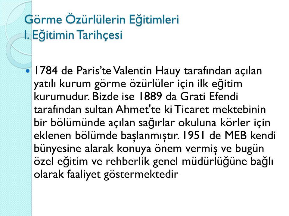Görme Özürlülerin E ğ itimleri l. E ğ itimin Tarihçesi 1784 de Paris'te Valentin Hauy tarafından açılan yatılı kurum görme özürlüler için ilk e ğ itim