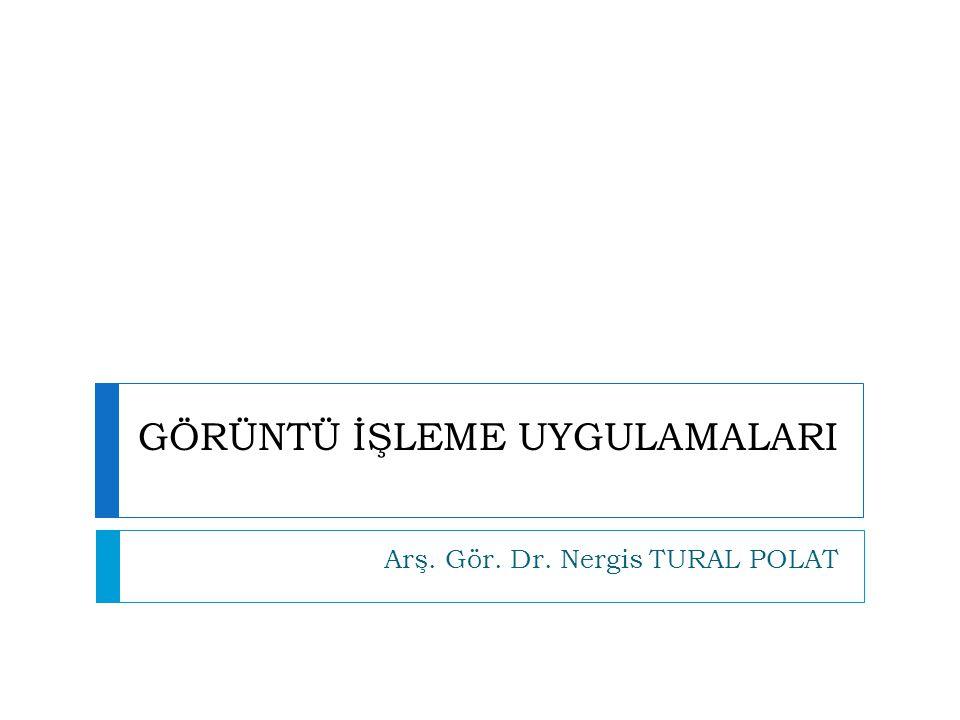 GÖRÜNTÜ İŞLEME UYGULAMALARI Arş. Gör. Dr. Nergis TURAL POLAT