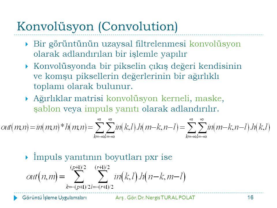 16 Konvolüsyon (Convolution)  Bir görüntünün uzaysal filtrelenmesi konvolüsyon olarak adlandırılan bir işlemle yapılır  Konvolüsyonda bir pikselin ç
