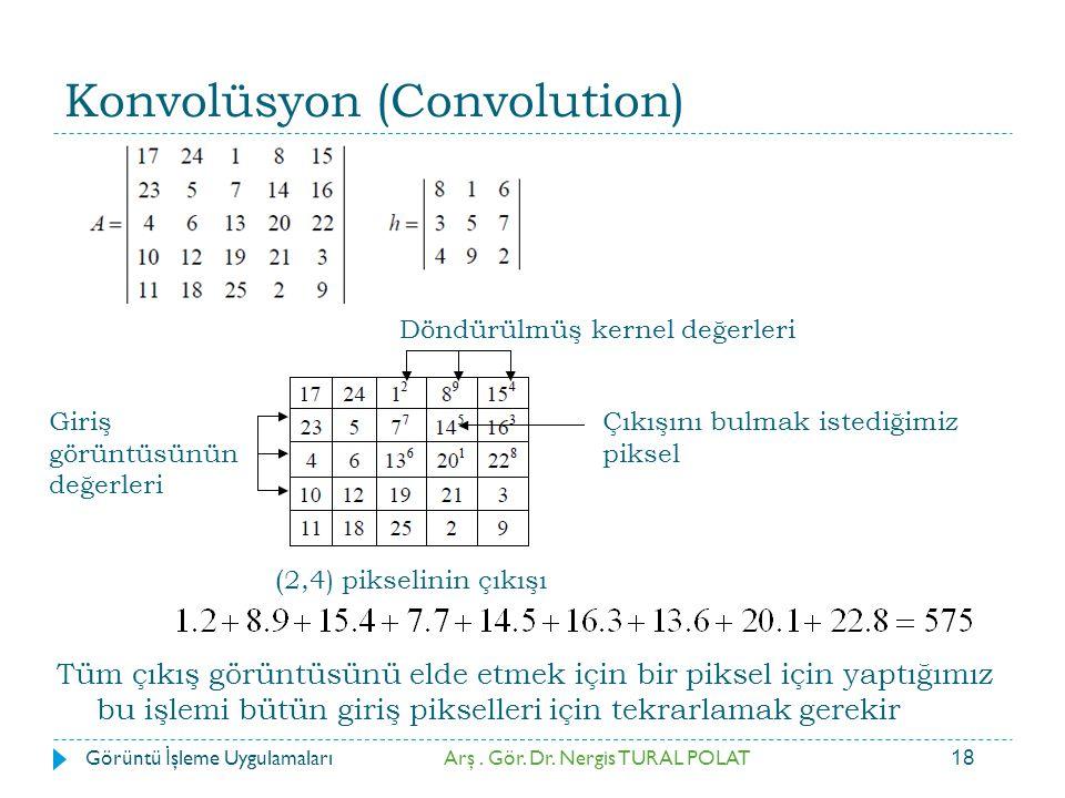 18 Konvolüsyon (Convolution) Döndürülmüş kernel değerleri Çıkışını bulmak istediğimiz piksel Giriş görüntüsünün değerleri ( 2,4) pikselinin çıkışı Arş