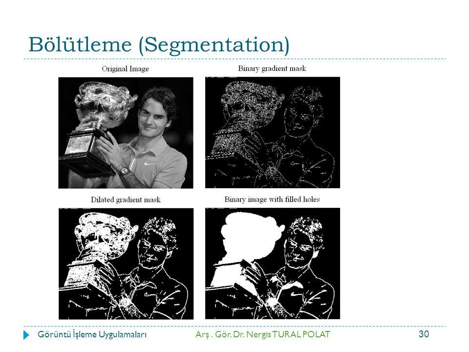 30 Bölütleme (Segmentation) Arş. Gör. Dr. Nergis TURAL POLATGörüntü İ şleme Uygulamaları