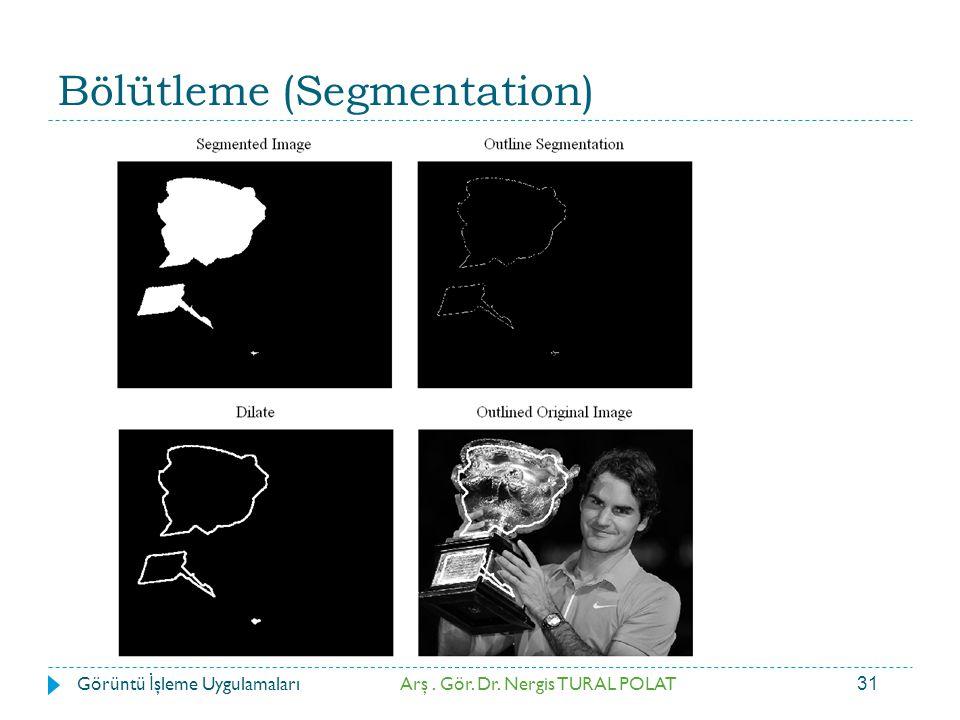31 Bölütleme (Segmentation) Arş. Gör. Dr. Nergis TURAL POLATGörüntü İ şleme Uygulamaları