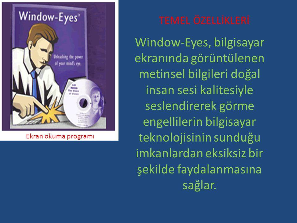 TEMEL ÖZELLİKLERİ Ekran okuma programı Window-Eyes, bilgisayar ekranında görüntülenen metinsel bilgileri doğal insan sesi kalitesiyle seslendirerek görme engellilerin bilgisayar teknolojisinin sunduğu imkanlardan eksiksiz bir şekilde faydalanmasına sağlar.