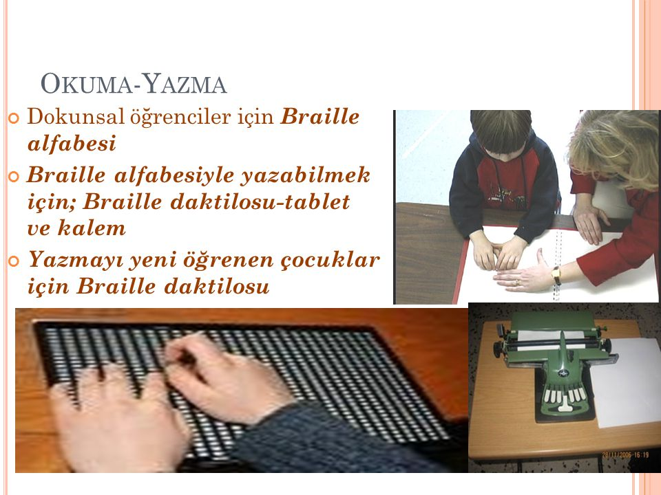 O KUMA -Y AZMA Dokunsal öğrenciler için Braille alfabesi Braille alfabesiyle yazabilmek için; Braille daktilosu-tablet ve kalem Yazmayı yeni öğrenen ç