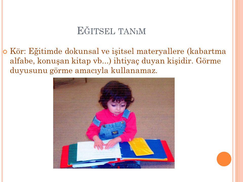 E ĞITSEL TANıM Kör: Eğitimde dokunsal ve işitsel materyallere (kabartma alfabe, konuşan kitap vb...) ihtiyaç duyan kişidir. Görme duyusunu görme amacı