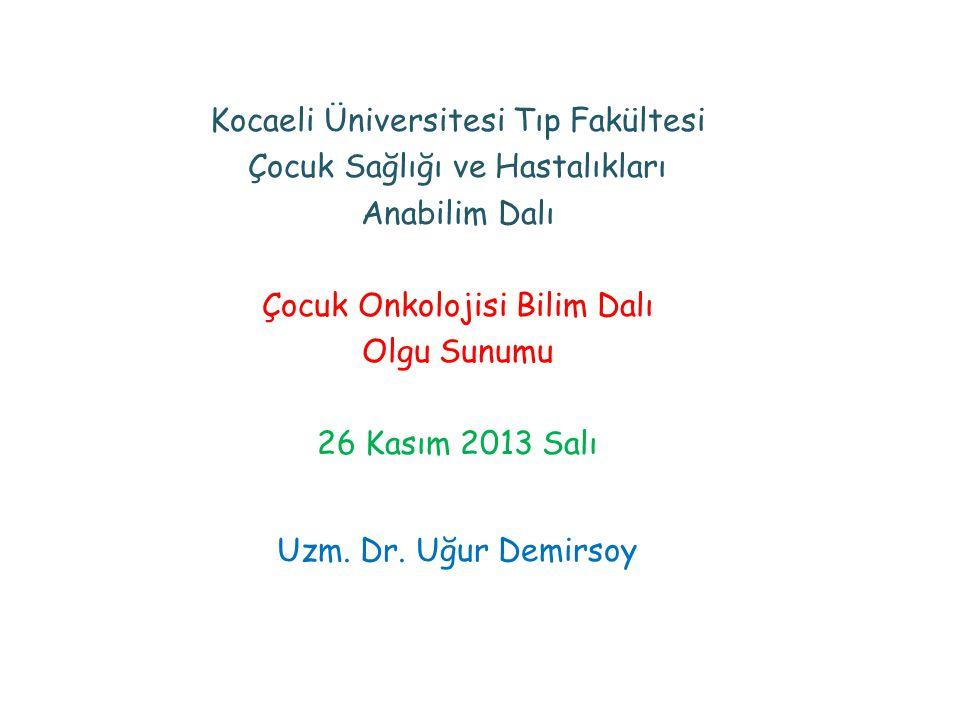 Kocaeli Üniversitesi Tıp Fakültesi Çocuk Sağlığı ve Hastalıkları Anabilim Dalı Çocuk Onkolojisi Bilim Dalı Olgu Sunumu 26 Kasım 2013 Salı Uzm.