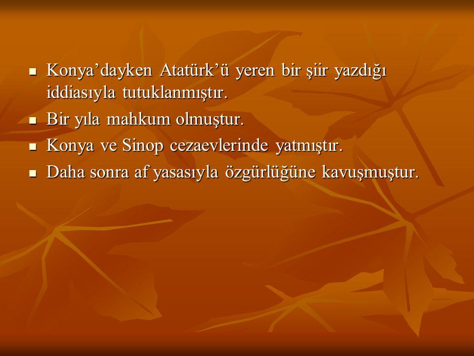 Konya'dayken Atatürk'ü yeren bir şiir yazdığı iddiasıyla tutuklanmıştır. Bir yıla mahkum olmuştur. Konya ve Sinop cezaevlerinde yatmıştır. Daha sonra