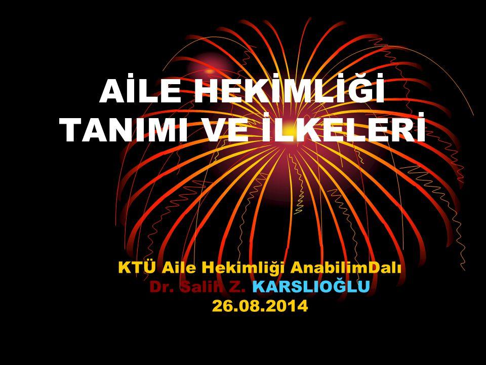 AİLE HEKİMLİĞİ TANIMI VE İLKELERİ KTÜ Aile Hekimliği AnabilimDalı Dr. Salih Z. KARSLIOĞLU 26.08.2014