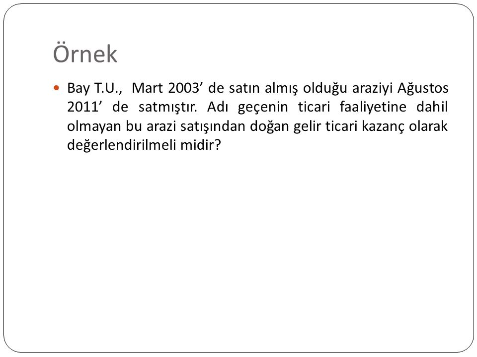 Örnek Bay T.U., Mart 2003' de satın almış olduğu araziyi Ağustos 2011' de satmıştır. Adı geçenin ticari faaliyetine dahil olmayan bu arazi satışından