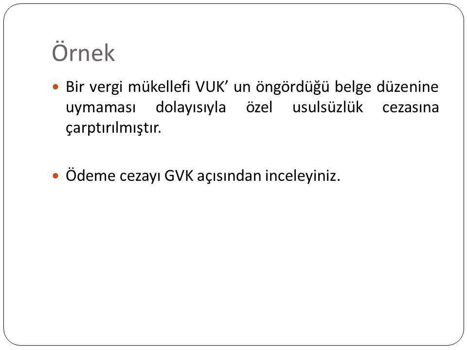 Örnek Bir vergi mükellefi VUK' un öngördüğü belge düzenine uymaması dolayısıyla özel usulsüzlük cezasına çarptırılmıştır. Ödeme cezayı GVK açısından i