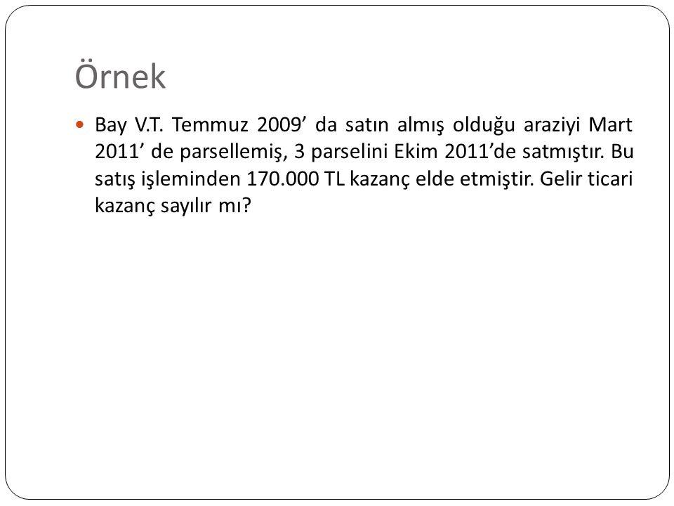 Örnek Bay V.T. Temmuz 2009' da satın almış olduğu araziyi Mart 2011' de parsellemiş, 3 parselini Ekim 2011'de satmıştır. Bu satış işleminden 170.000 T