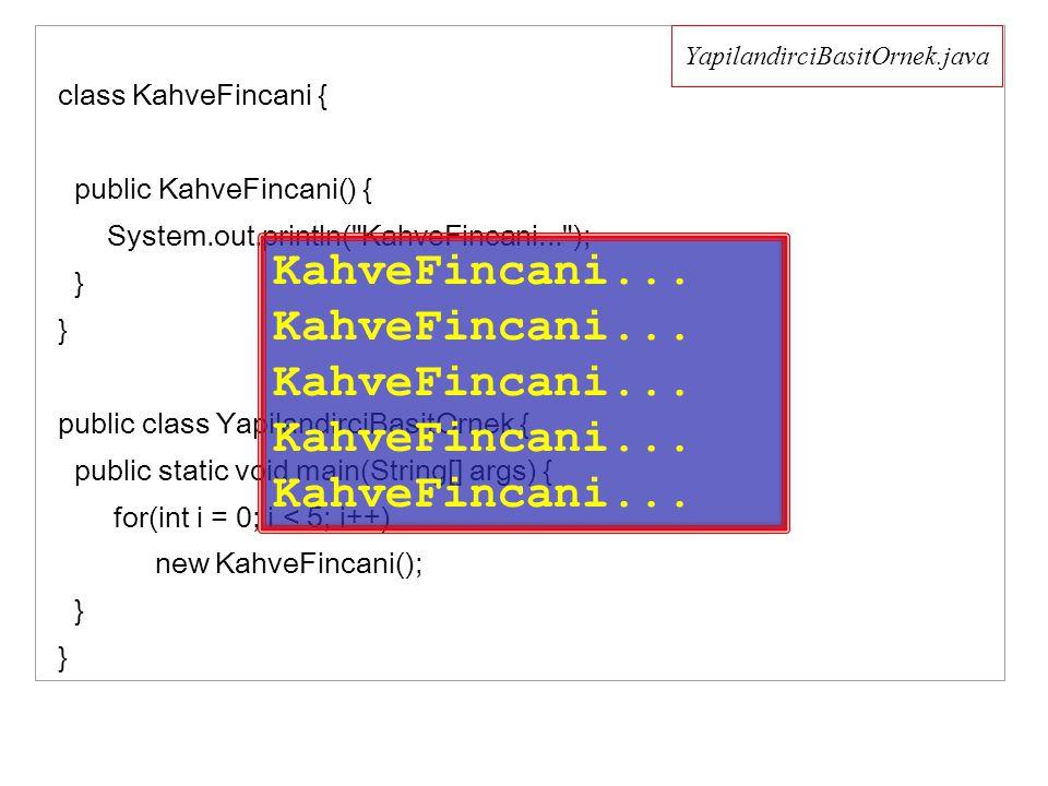 class KahveFincani { public KahveFincani() { System.out.println( KahveFincani... ); } } public class YapilandirciBasitOrnek { public static void main(String[] args) { for(int i = 0; i < 5; i++) new KahveFincani(); } } YapilandirciBasitOrnek.java KahveFincani...