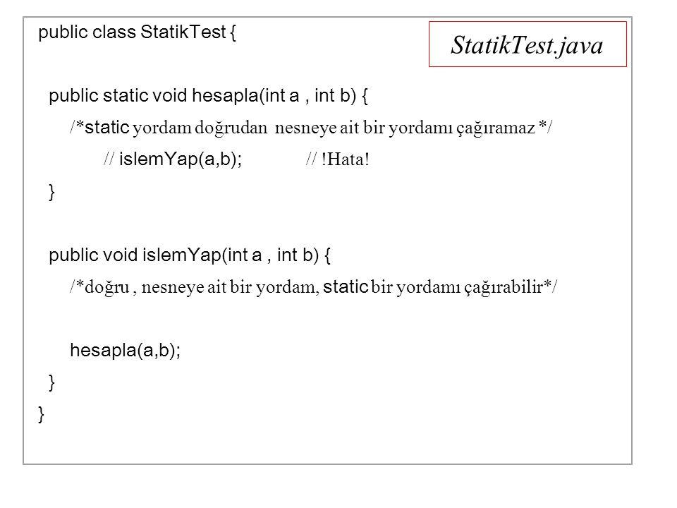 StatikTest.java public class StatikTest { public static void hesapla(int a, int b) { /* static yordam doğrudan nesneye ait bir yordamı çağıramaz */ // islemYap(a,b); // !Hata.