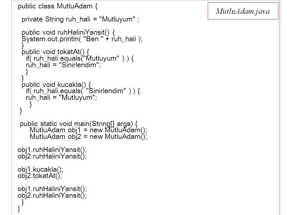 MutluAdam.java public class MutluAdam { private String ruh_hali = Mutluyum ; public void ruhHaliniYansit() { System.out.println( Ben + ruh_hali ); } public void tokatAt() { if( ruh_hali.equals( Mutluyum ) ) { ruh_hali = Sinirlendim ; } } public void kucakla() { if( ruh_hali.equals( Sinirlendim ) ) { ruh_hali = Mutluyum ; } } public static void main(String[] args) { MutluAdam obj1 = new MutluAdam(); MutluAdam obj2 = new MutluAdam(); obj1.ruhHaliniYansit(); obj2.ruhHaliniYansit(); obj1.kucakla(); obj2.tokatAt(); obj1.ruhHaliniYansit(); obj2.ruhHaliniYansit(); } }