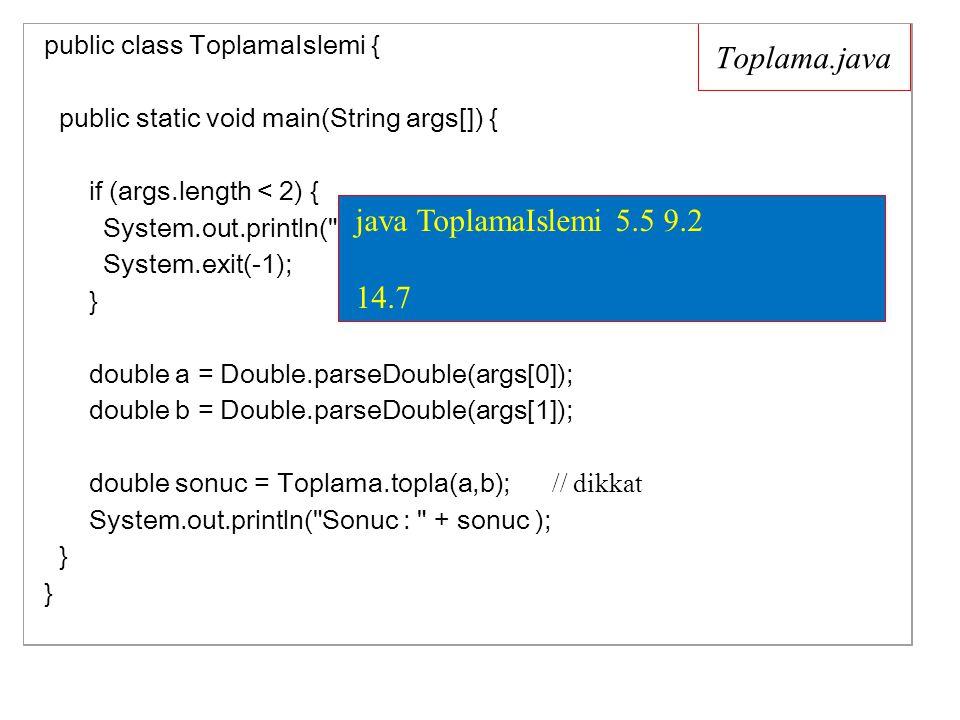 Toplama.java public class ToplamaIslemi { public static void main(String args[]) { if (args.length < 2) { System.out.println( Ltf iki adet sayi giriniz ); System.exit(-1); // uygulama sonlanacaktır } double a = Double.parseDouble(args[0]); double b = Double.parseDouble(args[1]); double sonuc = Toplama.topla(a,b); // dikkat System.out.println( Sonuc : + sonuc ); } } java ToplamaIslemi 5.5 9.2 14.7