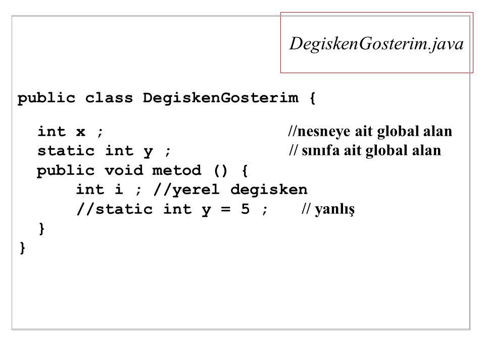 DegiskenGosterim.java public class DegiskenGosterim { int x ; //nesneye ait global alan static int y ; // sınıfa ait global alan public void metod () { int i ; //yerel degisken //static int y = 5 ; // yanlış }