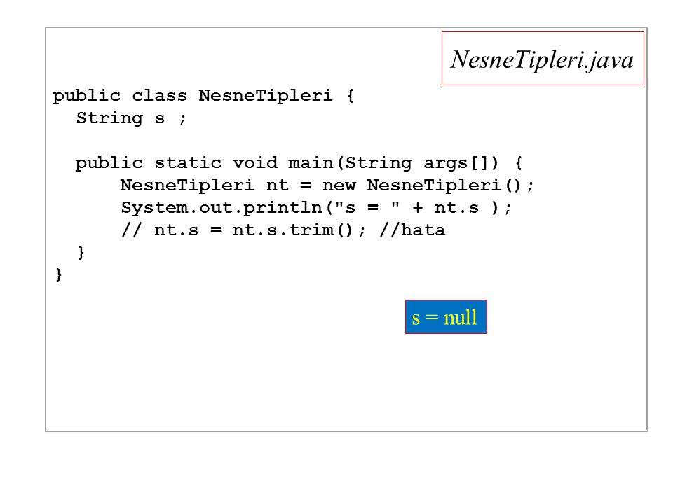 NesneTipleri.java public class NesneTipleri { String s ; public static void main(String args[]) { NesneTipleri nt = new NesneTipleri(); System.out.println( s = + nt.s ); // nt.s = nt.s.trim(); //hata } s = null