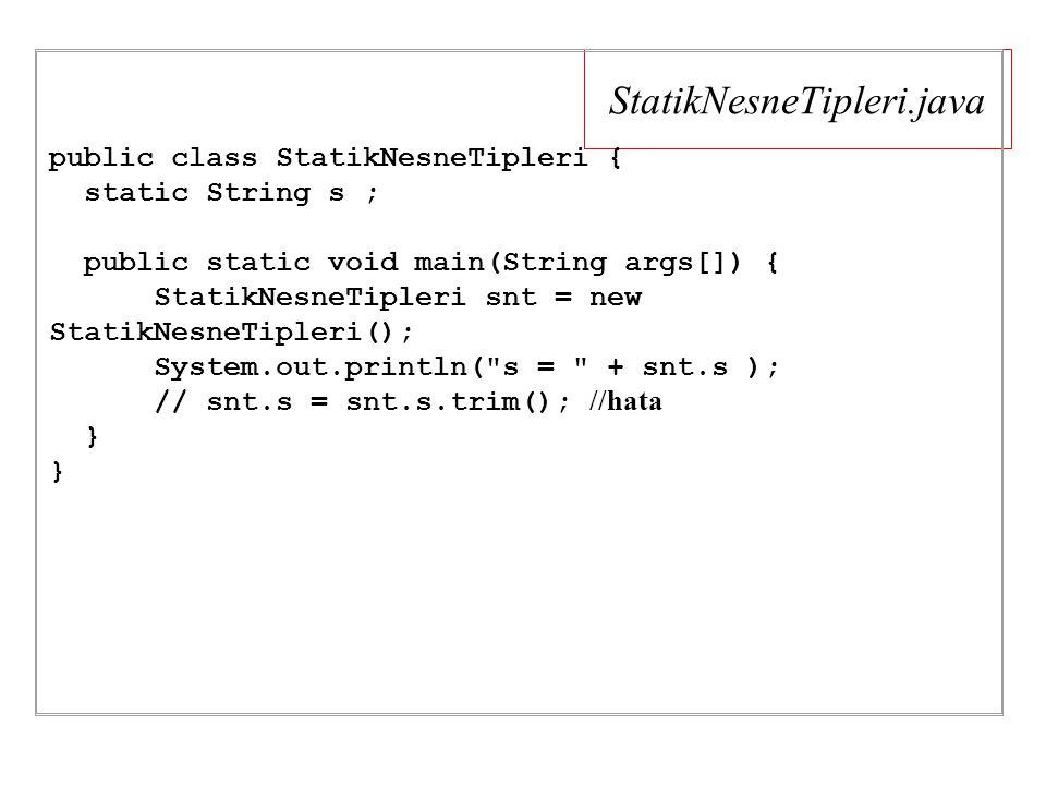 StatikNesneTipleri.java public class StatikNesneTipleri { static String s ; public static void main(String args[]) { StatikNesneTipleri snt = new StatikNesneTipleri(); System.out.println( s = + snt.s ); // snt.s = snt.s.trim(); //hata }