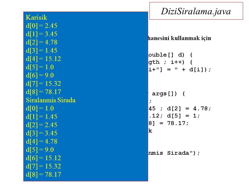 DiziSiralama.java import java.util.*; // java.util kütüphanesini kullanmak için public class DiziSiralama { public static void ekranaBas(double[] d) { for (int i = 0 ; i < d.length ; i++) { System.out.println( d[ +i+ ] = + d[i]); } public static void main(String args[]) { double d[] = new double[9]; d[0] = 2.45; d[1] = 3.45 ; d[2] = 4.78; d[3] = 1.45; d[4] = 15.12; d[5] = 1; d[6] = 9; d[7] = 15.32 ; d[8] = 78.17; System.out.println( Karisik sirada ); ekranaBas(d); Arrays.sort( d ) ; System.out.println( Siralanmis Sirada ); ekranaBas(d); } Karisik d[0] = 2.45 d[1] = 3.45 d[2] = 4.78 d[3] = 1.45 d[4] = 15.12 d[5] = 1.0 d[6] = 9.0 d[7] = 15.32 d[8] = 78.17 Siralanmis Sirada d[0] = 1.0 d[1] = 1.45 d[2] = 2.45 d[3] = 3.45 d[4] = 4.78 d[5] = 9.0 d[6] = 15.12 d[7] = 15.32 d[8] = 78.17