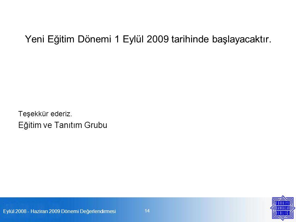 Eylül 2008 - Haziran 2009 Dönemi Değerlendirmesi 14 Yeni Eğitim Dönemi 1 Eylül 2009 tarihinde başlayacaktır. Teşekkür ederiz. Eğitim ve Tanıtım Grubu