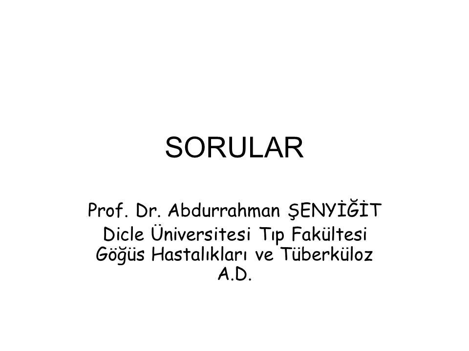 SORULAR Prof. Dr. Abdurrahman ŞENYİĞİT Dicle Üniversitesi Tıp Fakültesi Göğüs Hastalıkları ve Tüberküloz A.D.