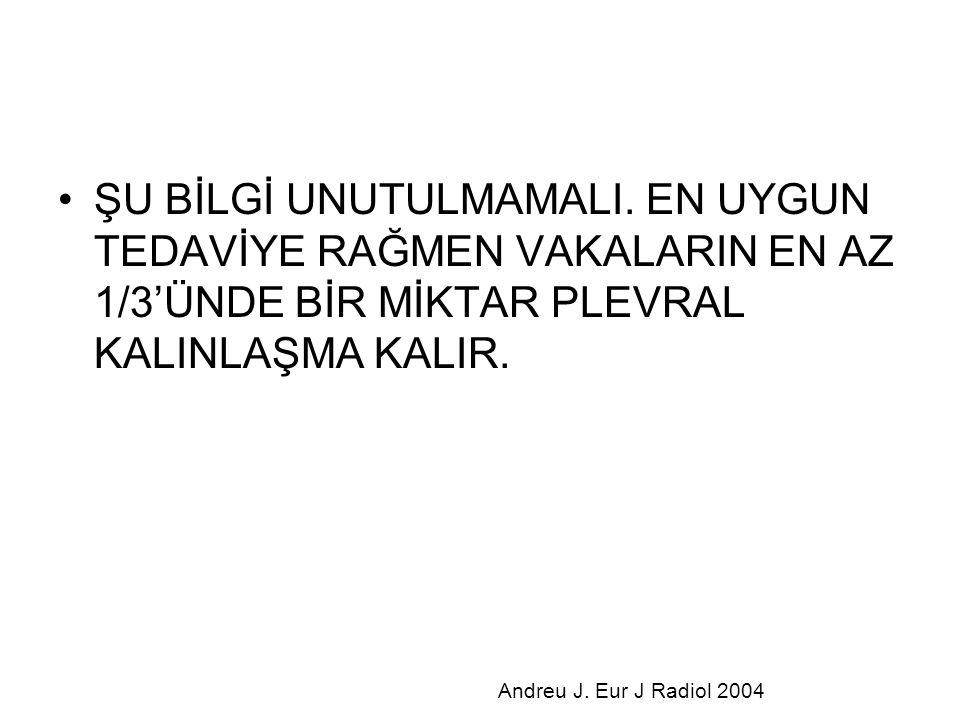 ŞU BİLGİ UNUTULMAMALI. EN UYGUN TEDAVİYE RAĞMEN VAKALARIN EN AZ 1/3'ÜNDE BİR MİKTAR PLEVRAL KALINLAŞMA KALIR. Andreu J. Eur J Radiol 2004