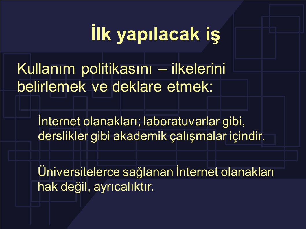 İlk yapılacak iş Kullanım politikasını – ilkelerini belirlemek ve deklare etmek: Üniversitelerce sağlanan İnternet olanakları hak değil, ayrıcalıktır.