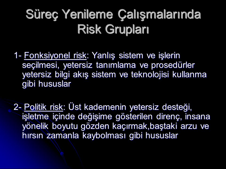Süreç Yenileme Çalışmalarında Risk Grupları 1- Fonksiyonel risk: Yanlış sistem ve işlerin seçilmesi, yetersiz tanımlama ve prosedürler yetersiz bilgi