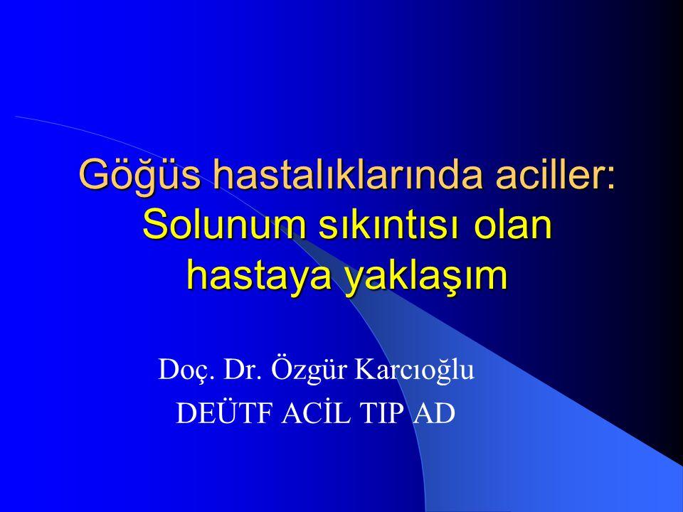 Göğüs hastalıklarında aciller: Solunum sıkıntısı olan hastaya yaklaşım Doç. Dr. Özgür Karcıoğlu DEÜTF ACİL TIP AD